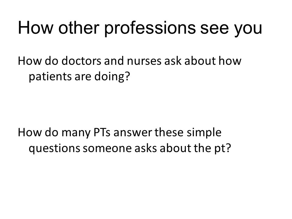 How other professions see you How do doctors and nurses ask about how patients are doing.