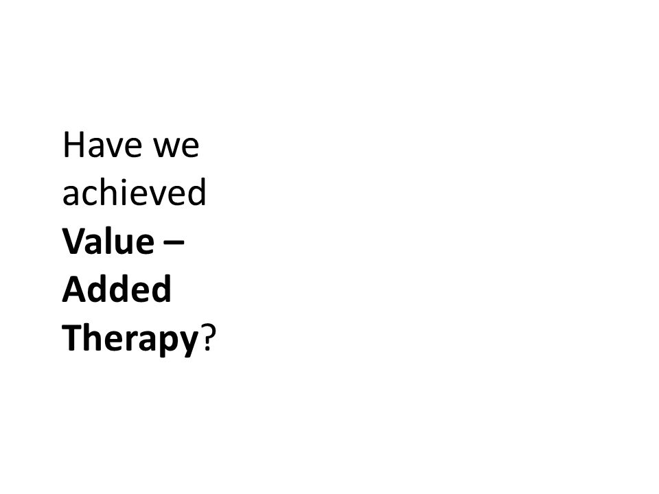 Have we achieved Value – Added Therapy