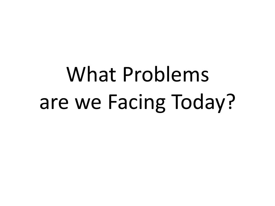 What Problems are we Facing Today?