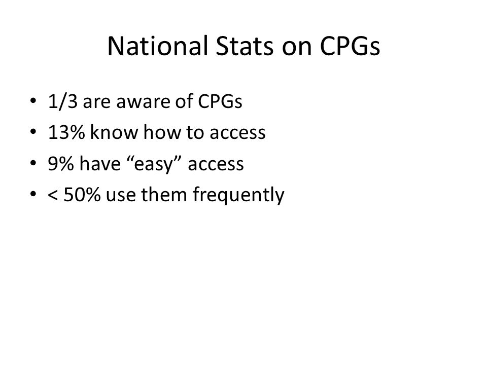 "National Stats on CPGs 1/3 are aware of CPGs 13% know how to access 9% have ""easy"" access < 50% use them frequently"