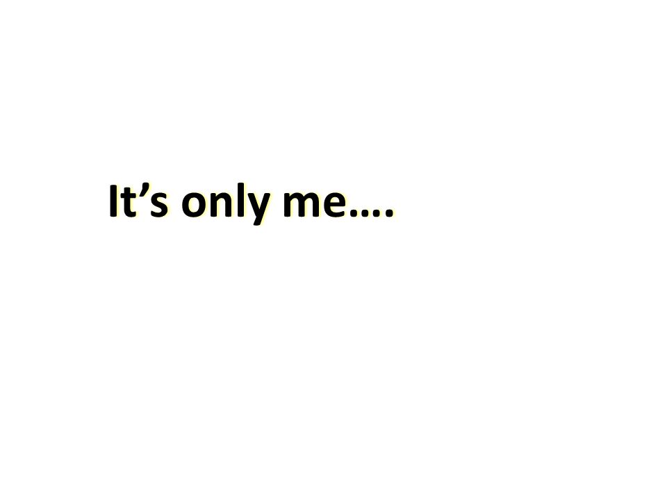 It's only me….It's only me….
