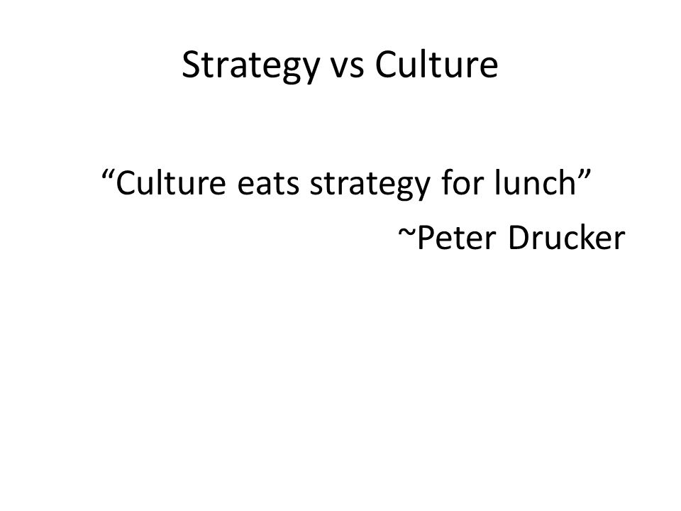 "Strategy vs Culture ""Culture eats strategy for lunch"" ~Peter Drucker"