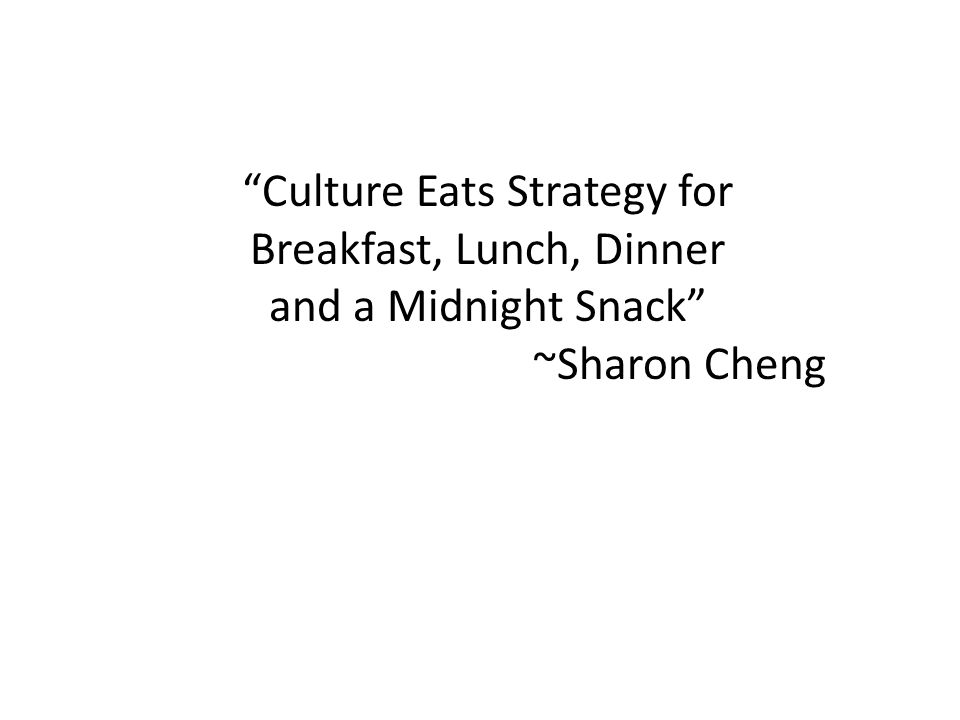 """Culture Eats Strategy for Breakfast, Lunch, Dinner and a Midnight Snack"" ~Sharon Cheng"