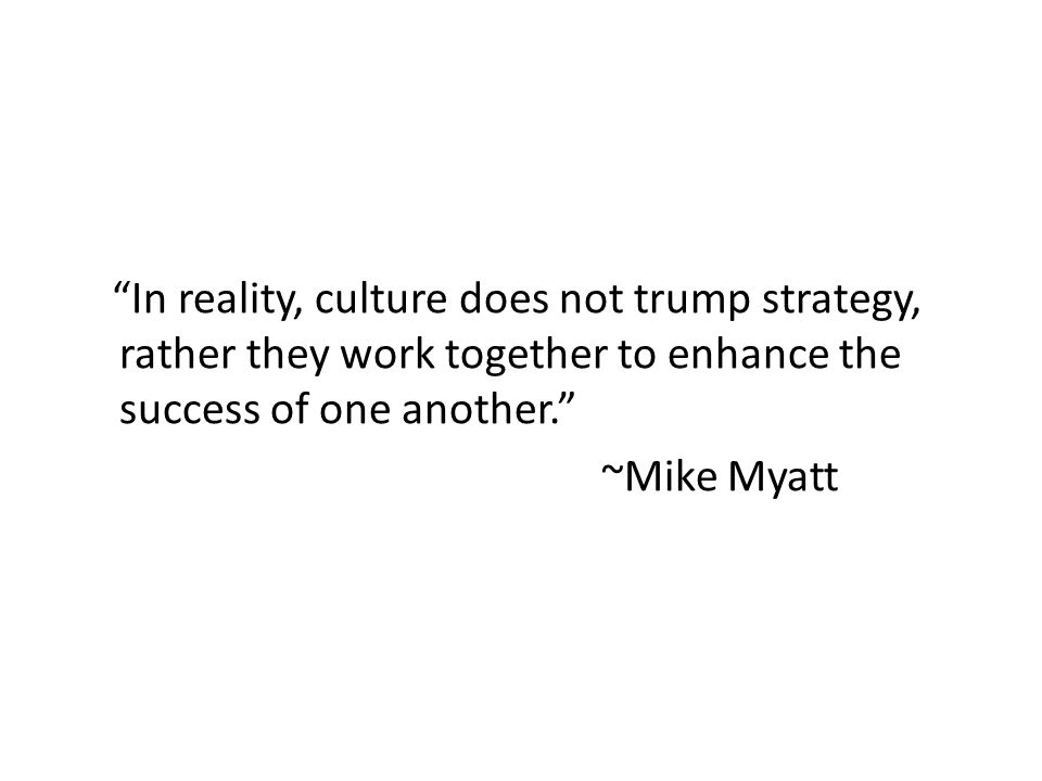 """In reality, culture does not trump strategy, rather they work together to enhance the success of one another."" ~Mike Myatt"