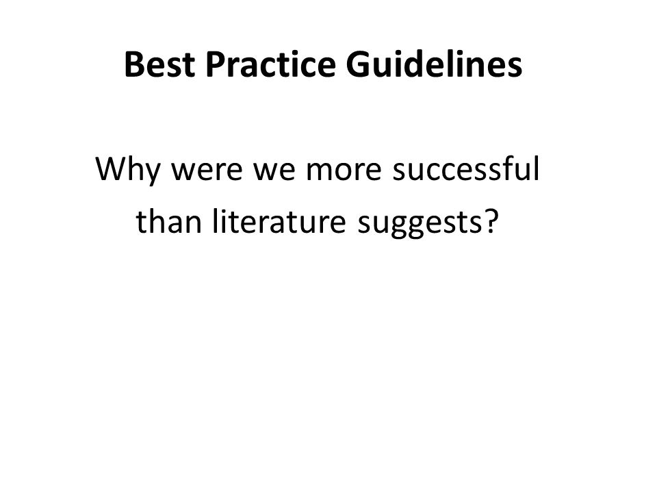 Best Practice Guidelines Why were we more successful than literature suggests