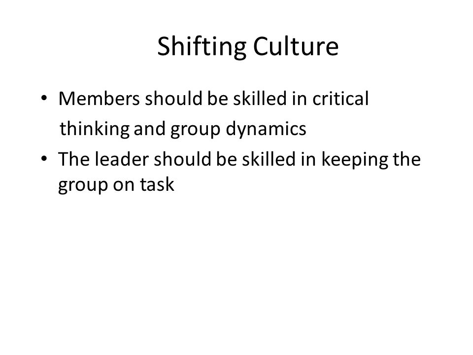 Shifting Culture Members should be skilled in critical thinking and group dynamics The leader should be skilled in keeping the group on task