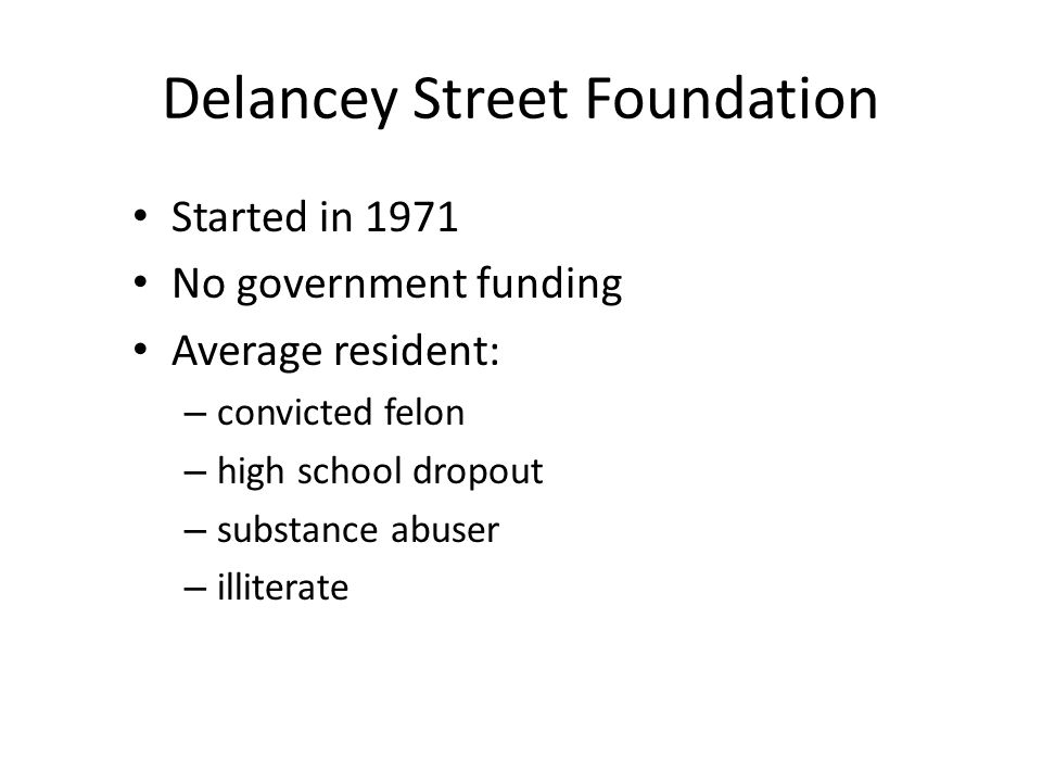 Delancey Street Foundation Started in 1971 No government funding Average resident: – convicted felon – high school dropout – substance abuser – illite