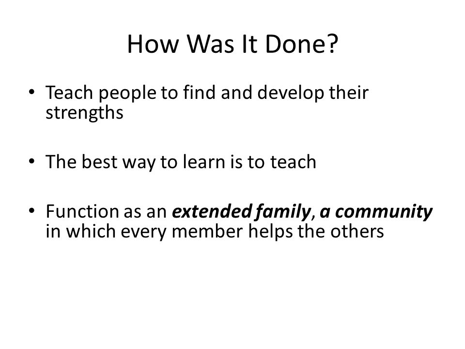 How Was It Done? Teach people to find and develop their strengths The best way to learn is to teach Function as an extended family, a community in whi