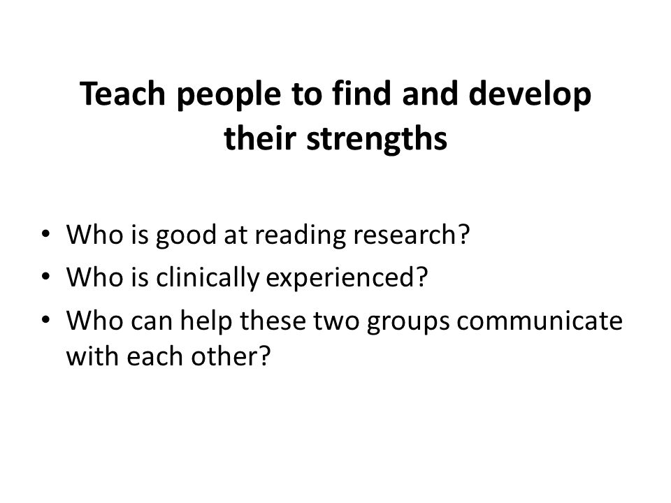 Teach people to find and develop their strengths Who is good at reading research.