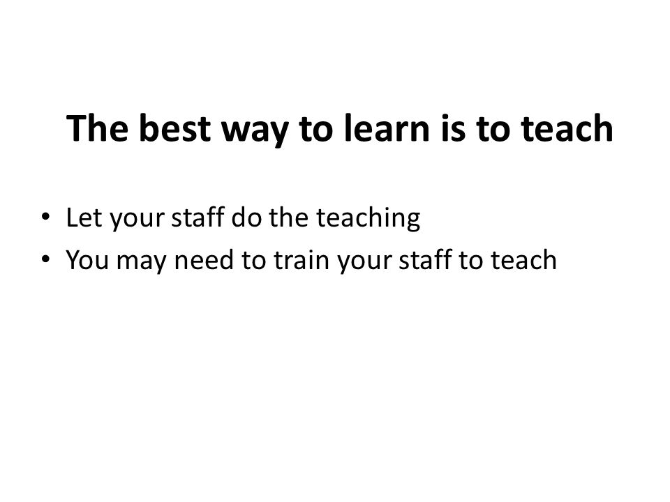 The best way to learn is to teach Let your staff do the teaching You may need to train your staff to teach