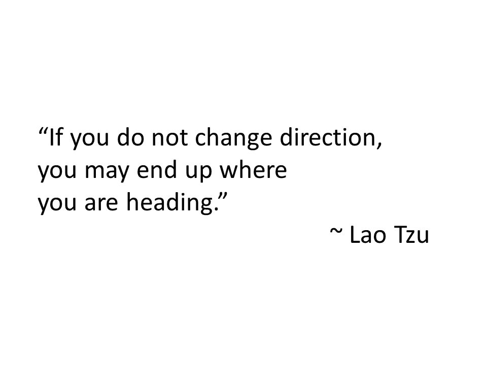 This Change is All About YOU If you do not change direction, you may end up where you are heading. ~ Lao Tzu