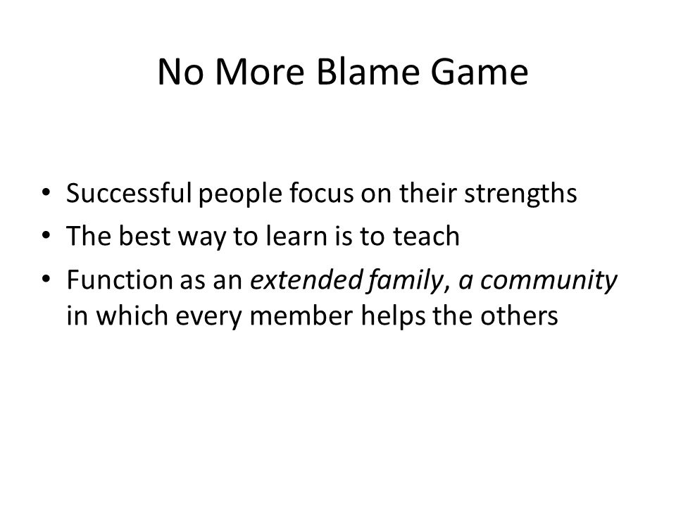 No More Blame Game Successful people focus on their strengths The best way to learn is to teach Function as an extended family, a community in which every member helps the others