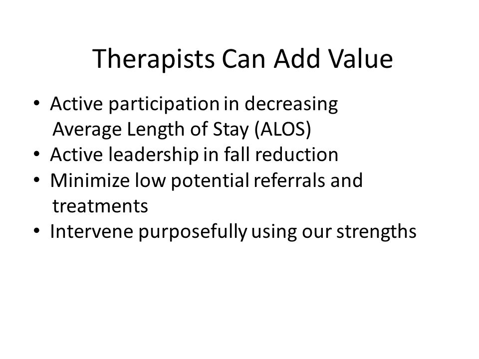 Therapists Can Add Value Active participation in decreasing Average Length of Stay (ALOS) Active leadership in fall reduction Minimize low potential referrals and treatments Intervene purposefully using our strengths