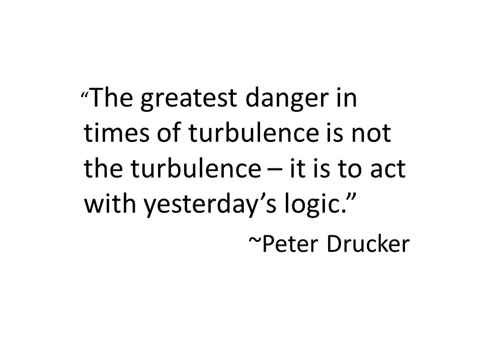 """ The greatest danger in times of turbulence is not the turbulence – it is to act with yesterday's logic."" ~Peter Drucker"