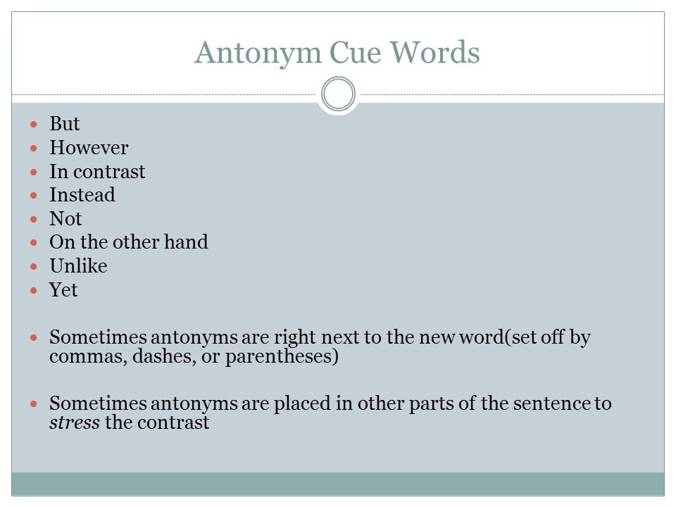 Antonym Cue Words But However In contrast Instead Not On the other hand Unlike Yet Sometimes antonyms are right next to the new word(set off by commas