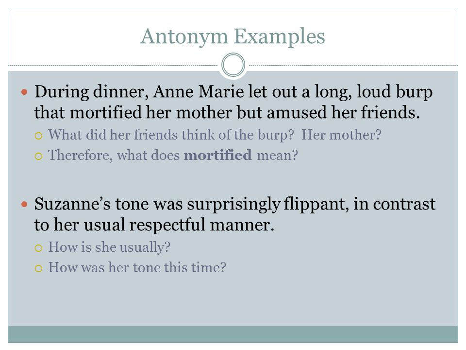 Antonym Examples During dinner, Anne Marie let out a long, loud burp that mortified her mother but amused her friends.  What did her friends think of