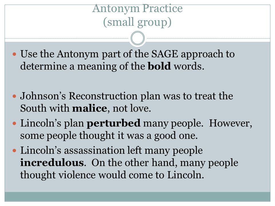 Antonym Practice (small group) Use the Antonym part of the SAGE approach to determine a meaning of the bold words. Johnson's Reconstruction plan was t