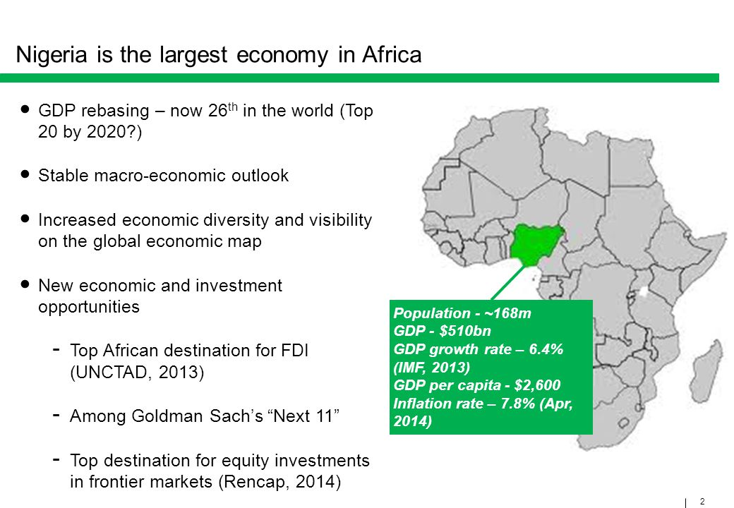 2 Nigeria is the largest economy in Africa GDP rebasing – now 26 th in the world (Top 20 by 2020?) Stable macro-economic outlook Increased economic di