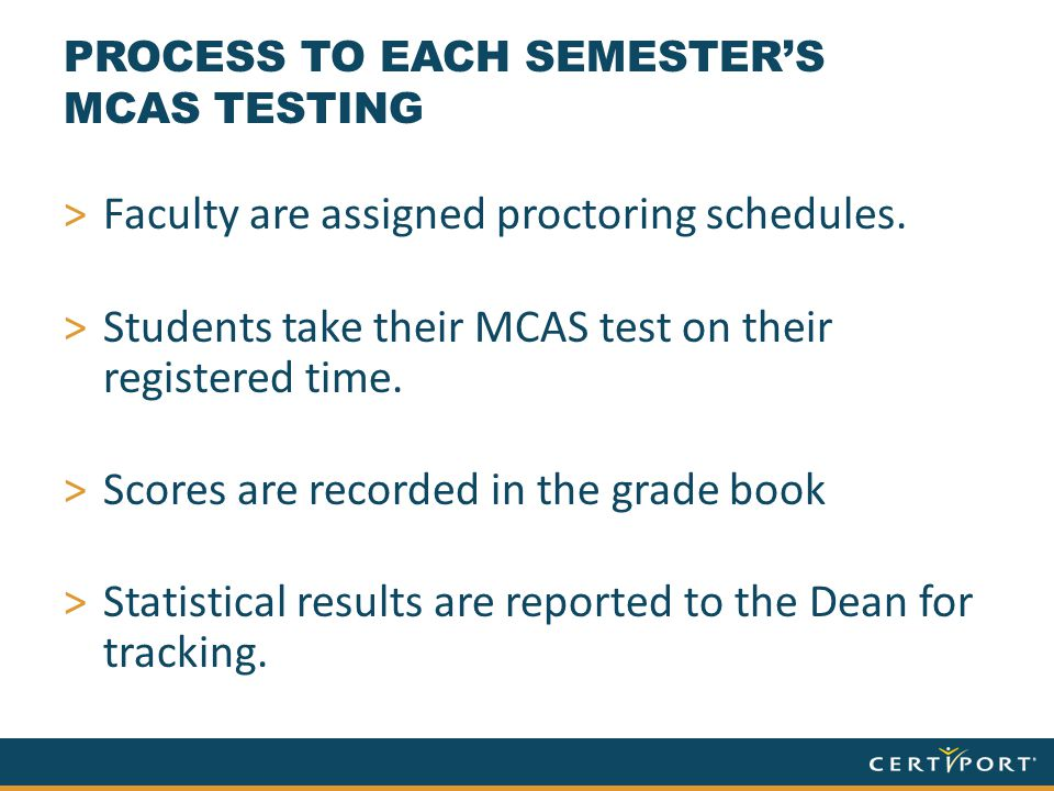 PROCESS TO EACH SEMESTER'S MCAS TESTING >Faculty are assigned proctoring schedules. >Students take their MCAS test on their registered time. >Scores a