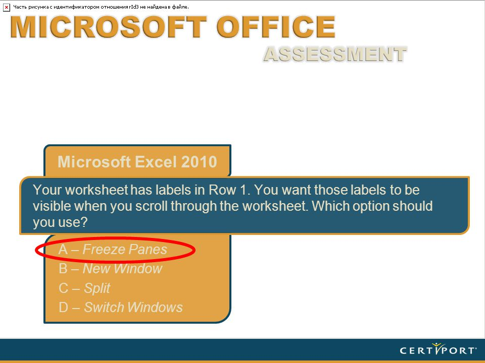 Microsoft Excel 2010 A – Freeze Panes B – New Window C – Split D – Switch Windows Your worksheet has labels in Row 1.