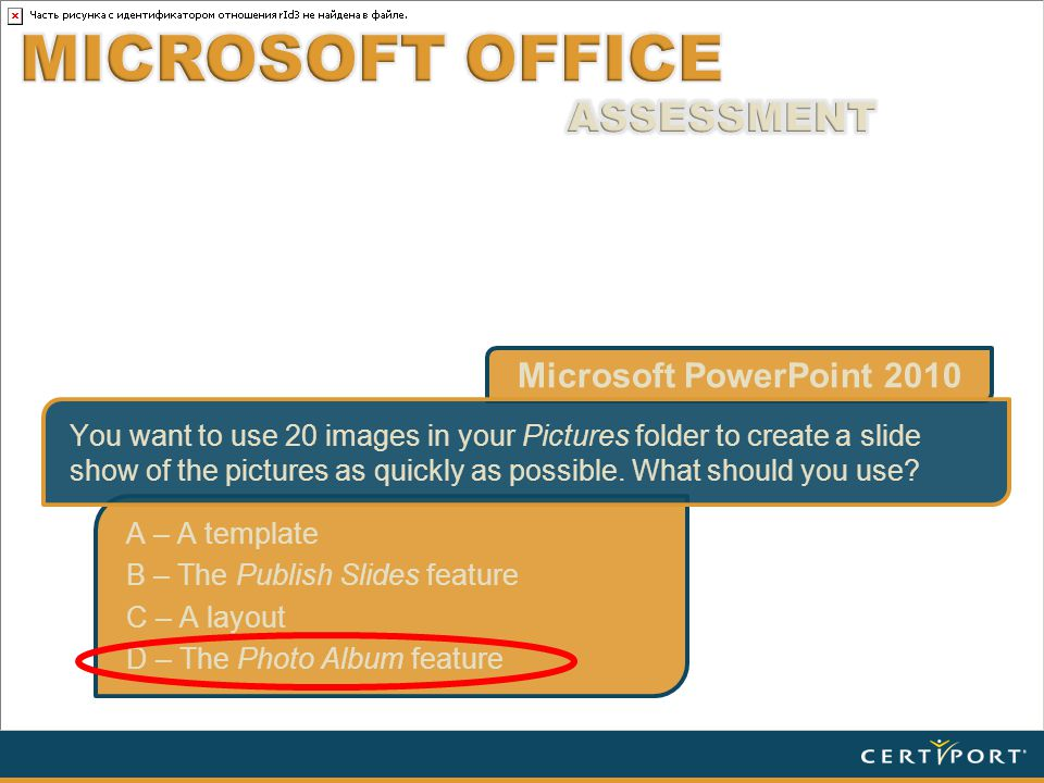 Microsoft PowerPoint 2010 A – A template B – The Publish Slides feature C – A layout D – The Photo Album feature You want to use 20 images in your Pictures folder to create a slide show of the pictures as quickly as possible.