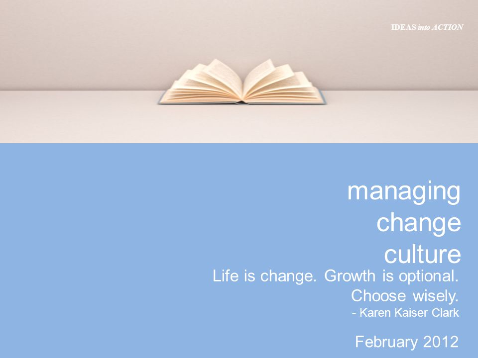 February 2012 IDEAS into ACTION managing change culture Life is change.