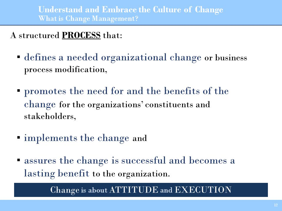 12 A structured PROCESS that: ▪ defines a needed organizational change or business process modification, ▪ promotes the need for and the benefits of the change for the organizations' constituents and stakeholders, ▪ implements the change and ▪ assures the change is successful and becomes a lasting benefit to the organization.