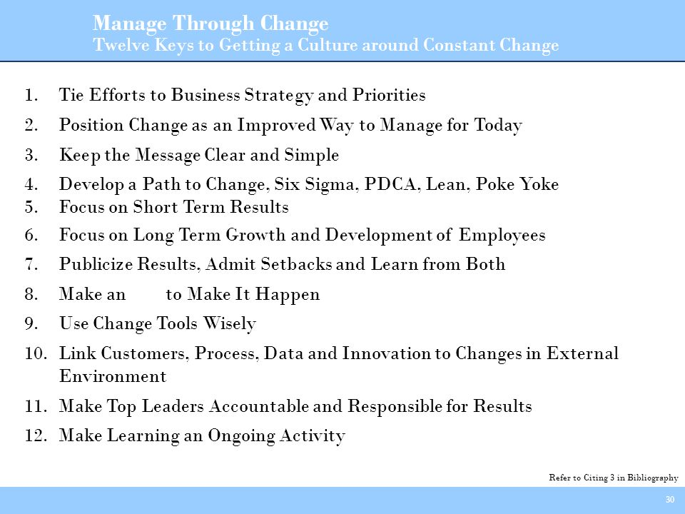 30 Manage Through Change Twelve Keys to Getting a Culture around Constant Change 1.Tie Efforts to Business Strategy and Priorities 2.Position Change as an Improved Way to Manage for Today 3.Keep the Message Clear and Simple 4.Develop a Path to Change, Six Sigma, PDCA, Lean, Poke Yoke 5.Focus on Short Term Results 6.Focus on Long Term Growth and Development of Employees 7.Publicize Results, Admit Setbacks and Learn from Both 8.Make an to Make It Happen 9.Use Change Tools Wisely 10.Link Customers, Process, Data and Innovation to Changes in External Environment 11.Make Top Leaders Accountable and Responsible for Results 12.Make Learning an Ongoing Activity Refer to Citing 3 in Bibliography