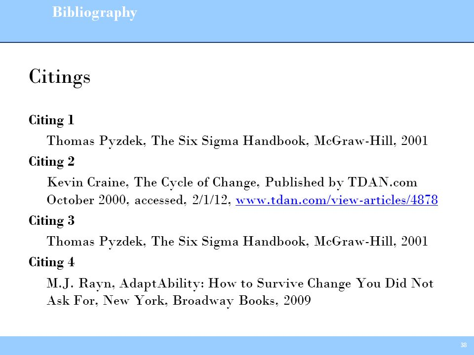 38 Citings Citing 1 Thomas Pyzdek, The Six Sigma Handbook, McGraw-Hill, 2001 Citing 2 Kevin Craine, The Cycle of Change, Published by TDAN.com October 2000, accessed, 2/1/12, www.tdan.com/view-articles/4878www.tdan.com/view-articles/4878 Citing 3 Thomas Pyzdek, The Six Sigma Handbook, McGraw-Hill, 2001 Citing 4 M.J.