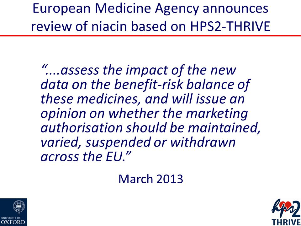 European Medicine Agency announces review of niacin based on HPS2-THRIVE ....assess the impact of the new data on the benefit-risk balance of these medicines, and will issue an opinion on whether the marketing authorisation should be maintained, varied, suspended or withdrawn across the EU. March 2013