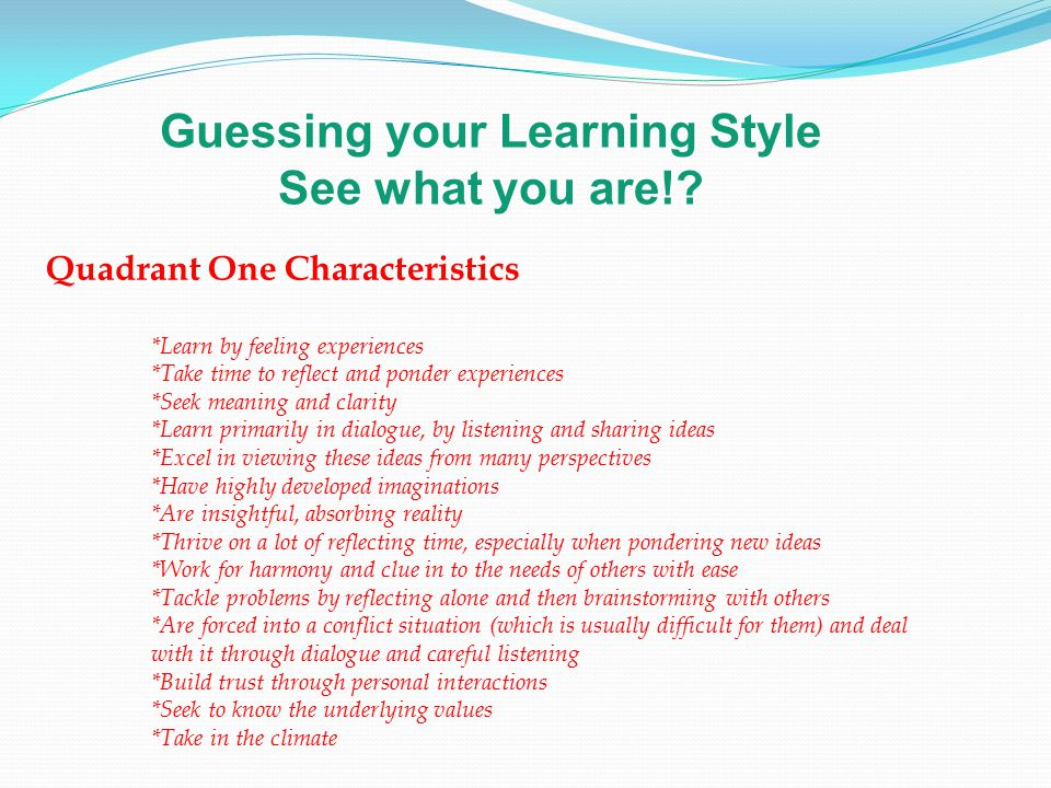 Guessing your Learning Style See what you are!? Quadrant One Characteristics *Learn by feeling experiences *Take time to reflect and ponder experience
