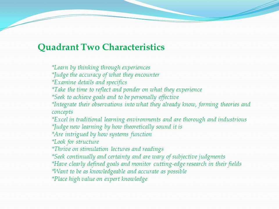Quadrant Two Characteristics *Learn by thinking through experiences *Judge the accuracy of what they encounter *Examine details and specifics *Take the time to reflect and ponder on what they experience *Seek to achieve goals and to be personally effective *Integrate their observations into what they already know, forming theories and concepts *Excel in traditional learning environments and are thorough and industrious *Judge new learning by how theoretically sound it is *Are intrigued by how systems function *Look for structure *Thrive on stimulation lectures and readings *Seek continually and certainty and are wary of subjective judgments *Have clearly defined goals and monitor cutting-edge research in their fields *Want to be as knowledgeable and accurate as possible *Place high value on expert knowledge