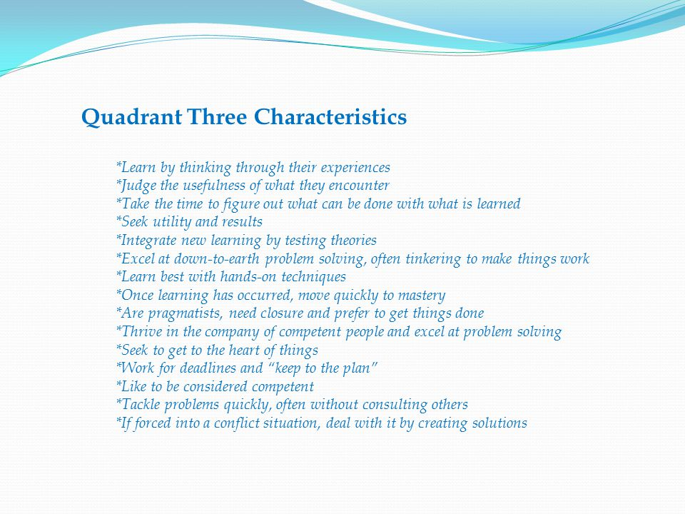Quadrant Three Characteristics *Learn by thinking through their experiences *Judge the usefulness of what they encounter *Take the time to figure out