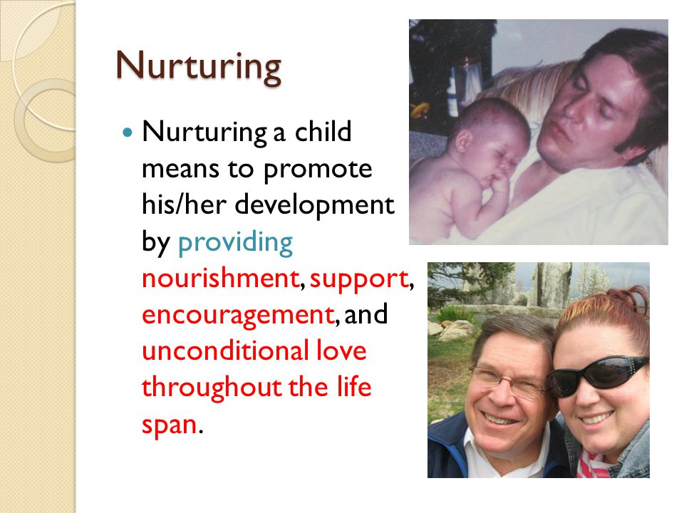 Nurturing Nurturing a child means to promote his/her development by providing nourishment, support, encouragement, and unconditional love throughout t