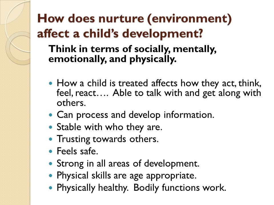 How does nurture (environment) affect a child's development? Think in terms of socially, mentally, emotionally, and physically. How a child is treated