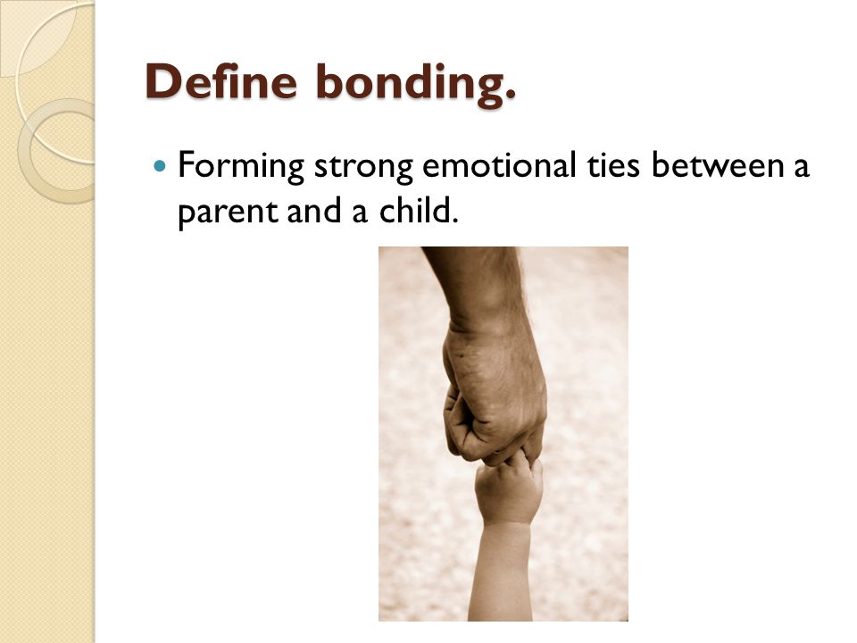 Define bonding. Forming strong emotional ties between a parent and a child.