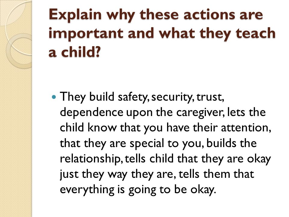Explain why these actions are important and what they teach a child? They build safety, security, trust, dependence upon the caregiver, lets the child