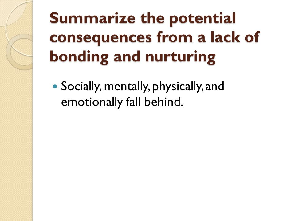 Summarize the potential consequences from a lack of bonding and nurturing Socially, mentally, physically, and emotionally fall behind.