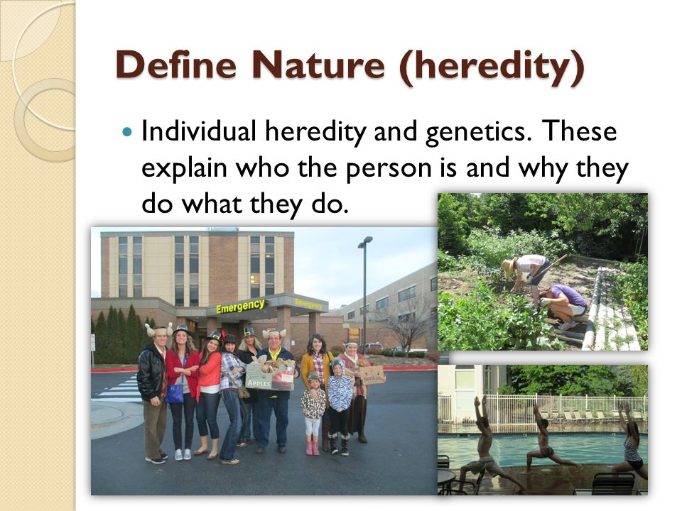 Define Nature (heredity) Individual heredity and genetics. These explain who the person is and why they do what they do.