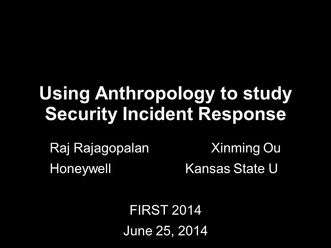 Using Anthropology to study Security Incident Response Raj Rajagopalan Xinming Ou Honeywell Kansas State U FIRST 2014 June 25, 2014