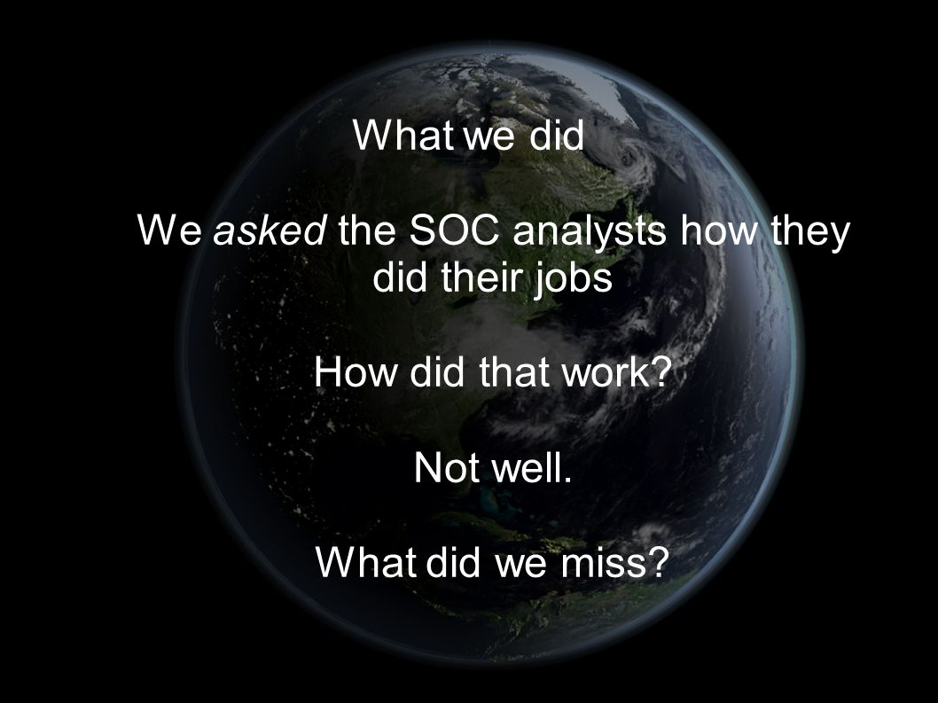 What we did We asked the SOC analysts how they did their jobs How did that work.