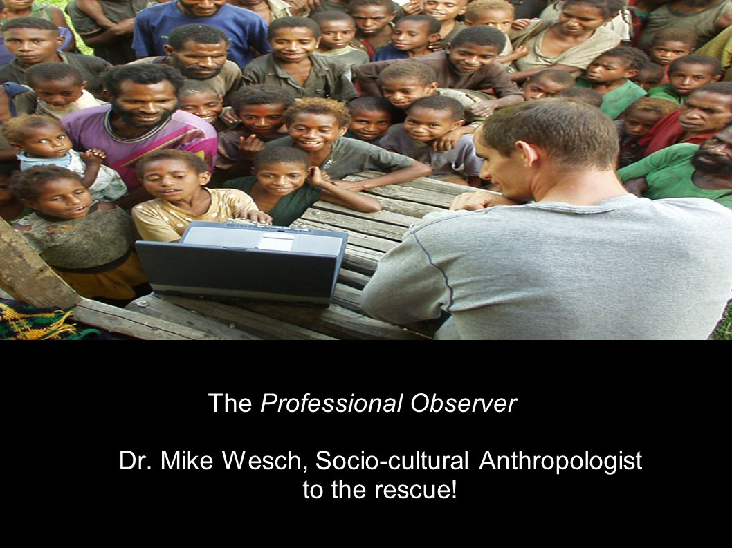 The Professional Observer Dr. Mike Wesch, Socio-cultural Anthropologist to the rescue!