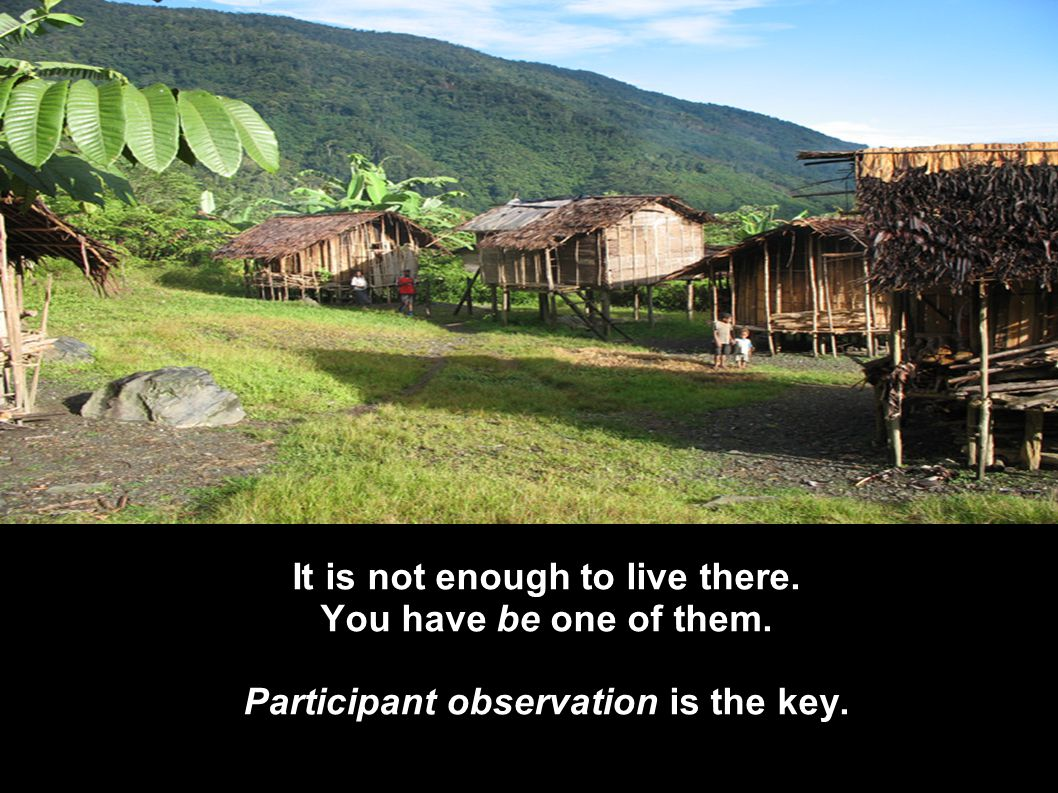 It is not enough to live there. You have be one of them. Participant observation is the key.