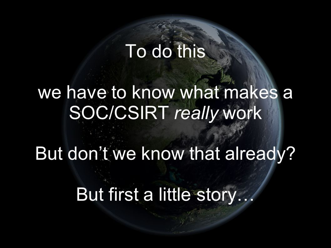To do this we have to know what makes a SOC/CSIRT really work But don't we know that already.