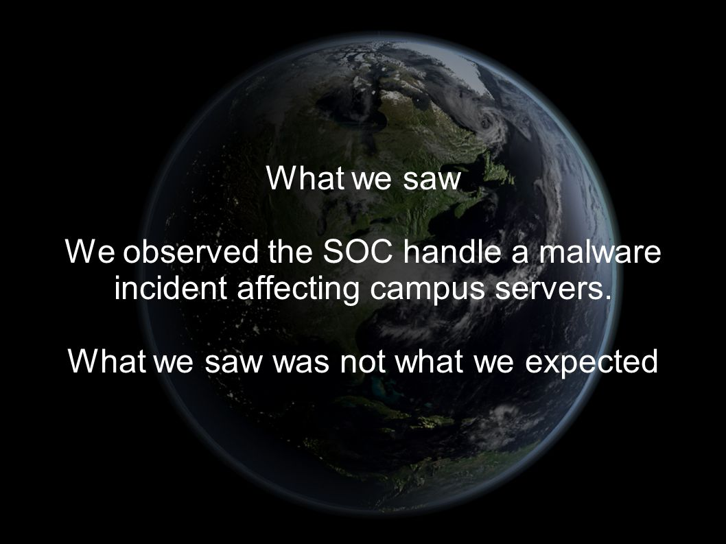 What we saw We observed the SOC handle a malware incident affecting campus servers.