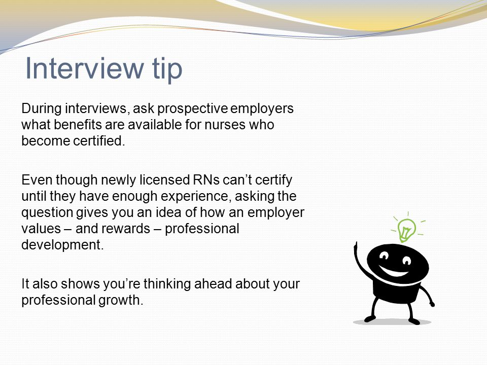 Interview tip During interviews, ask prospective employers what benefits are available for nurses who become certified.