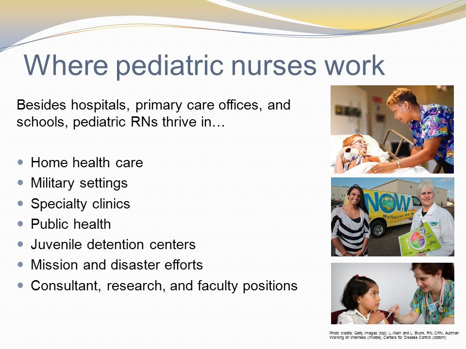 Where pediatric nurses work Besides hospitals, primary care offices, and schools, pediatric RNs thrive in… Home health care Military settings Specialty clinics Public health Juvenile detention centers Mission and disaster efforts Consultant, research, and faculty positions Photo credits: Getty Images (top); L.