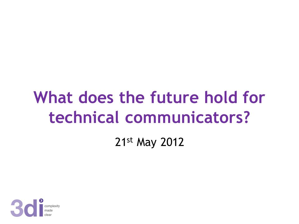 What does the future hold for technical communicators? 21 st May 2012
