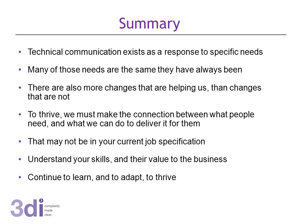 Summary Technical communication exists as a response to specific needs Many of those needs are the same they have always been There are also more changes that are helping us, than changes that are not To thrive, we must make the connection between what people need, and what we can do to deliver it for them That may not be in your current job specification Understand your skills, and their value to the business Continue to learn, and to adapt, to thrive