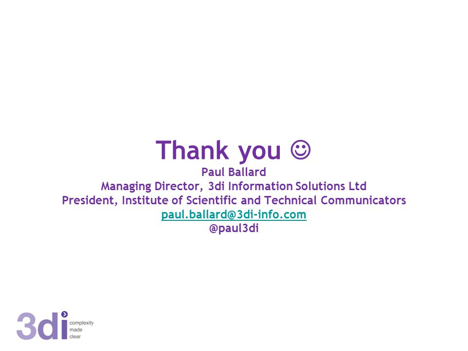 Thank you Paul Ballard Managing Director, 3di Information Solutions Ltd President, Institute of Scientific and Technical Communicators paul.ballard@3di-info.com @paul3di paul.ballard@3di-info.com